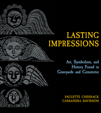 Lasting Impressions: Art, Symbolism, and History Found in Graveyards and Cemeteries by Paulette Chernack and Cassandra Davidson