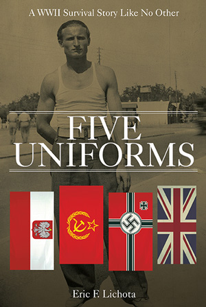Five Uniforms: A WWII Survival Story Like No Other by Eric F. Lichota