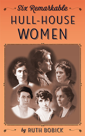 Six Remarkable Hull-House Women by Ruth Bobick