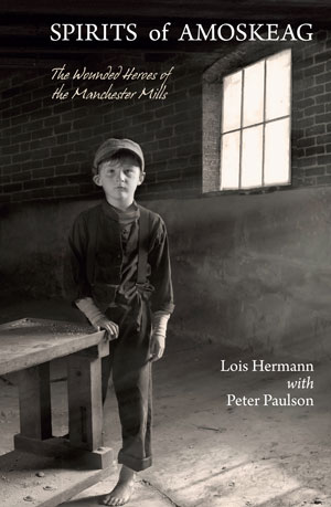 Spirits of Amoskeag: The Wounded Heroes of the Manchester Mills by Lois Hermann, with Peter Paulson